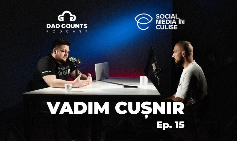 Vadim Cușnir | Social Media în culise | Podcast DAD Counts – #15